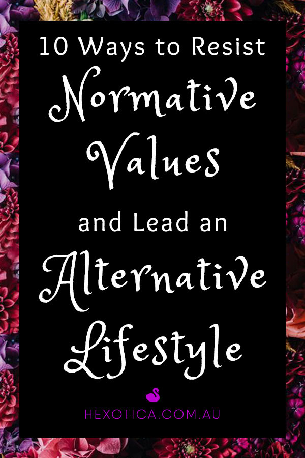10 Ways to Resist Normative Values and Lead an Alternative Lifestyle by Hexotica